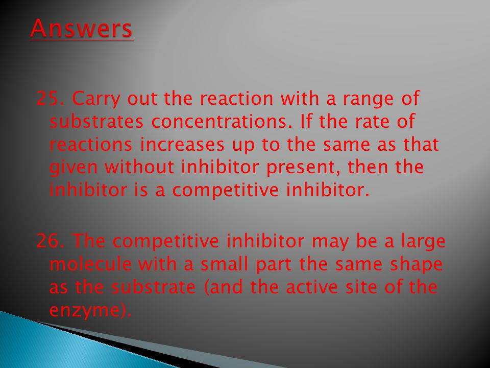 25. Carry out the reaction with a range of substrates concentrations. If the rate of reactions increases up to the same as that given without inhibito