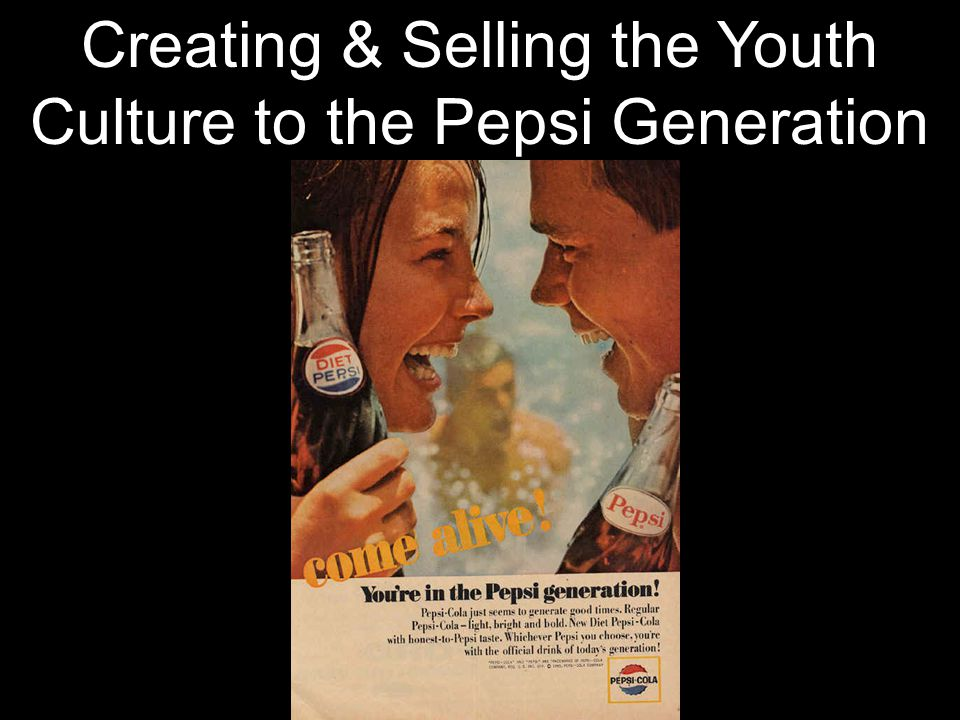 Creating & Selling the Youth Culture to the Pepsi Generation