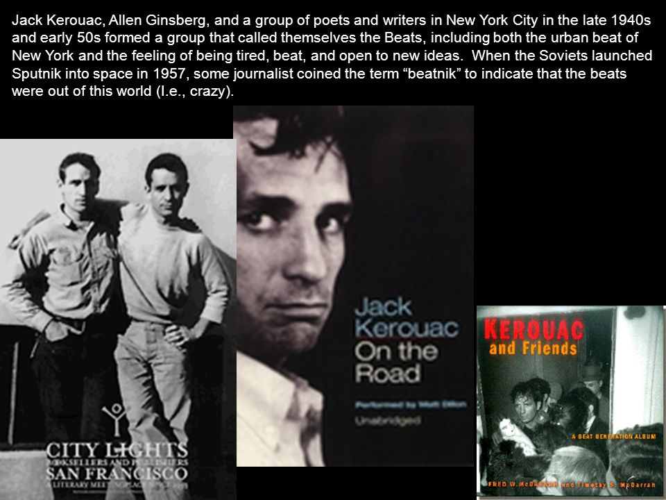 Jack Kerouac, Allen Ginsberg, and a group of poets and writers in New York City in the late 1940s and early 50s formed a group that called themselves the Beats, including both the urban beat of New York and the feeling of being tired, beat, and open to new ideas.