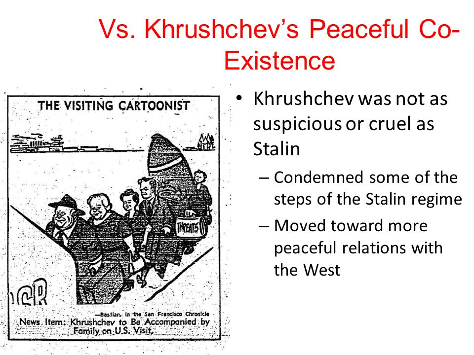 Vs. Khrushchev's Peaceful Co- Existence Khrushchev was not as suspicious or cruel as Stalin – Condemned some of the steps of the Stalin regime – Moved