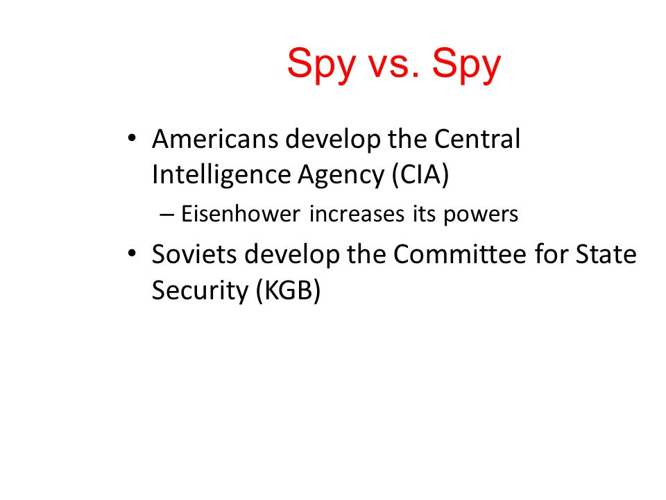 Spy vs. Spy Americans develop the Central Intelligence Agency (CIA) – Eisenhower increases its powers Soviets develop the Committee for State Security