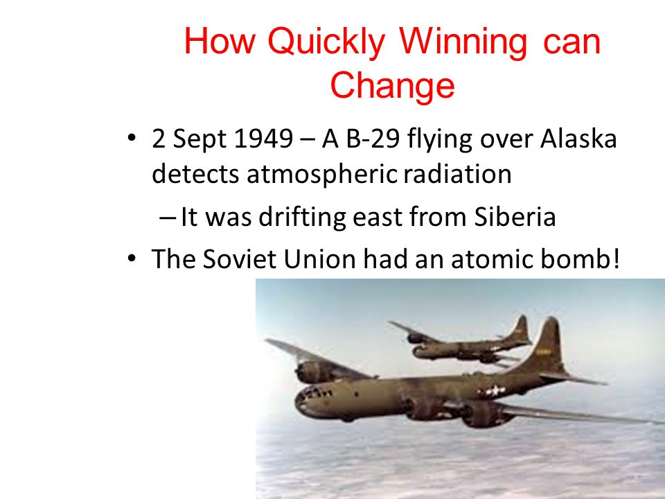 How Quickly Winning can Change 2 Sept 1949 – A B-29 flying over Alaska detects atmospheric radiation – It was drifting east from Siberia The Soviet Union had an atomic bomb!