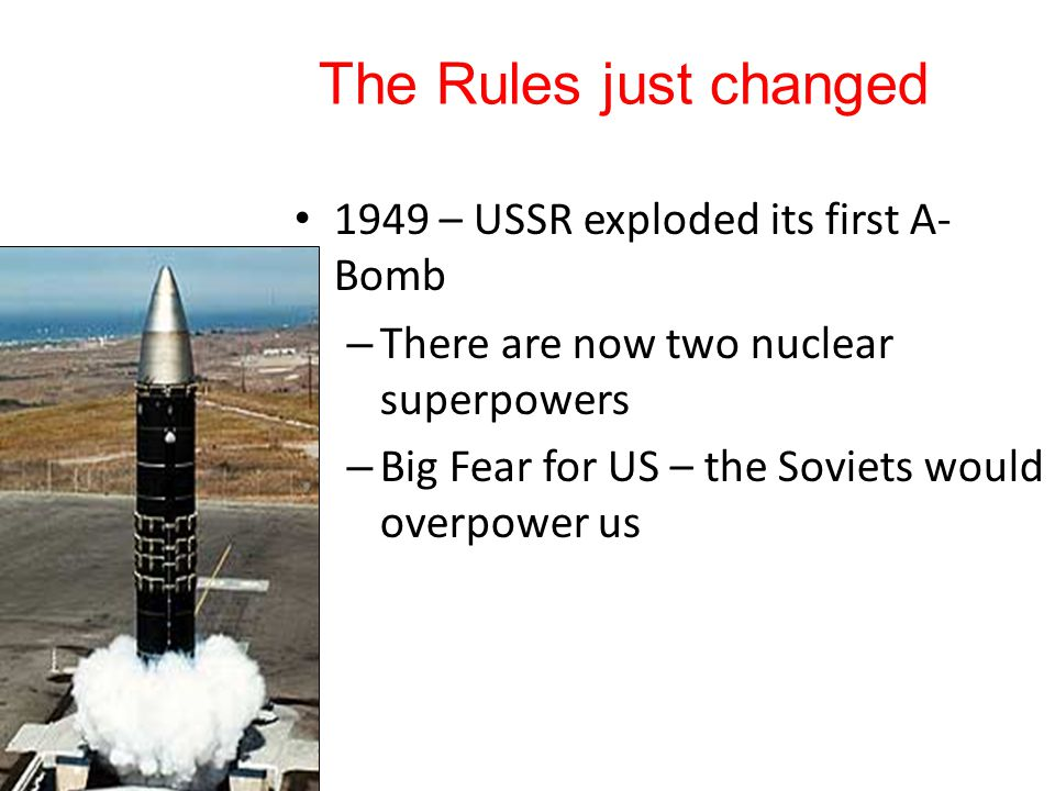 The Rules just changed 1949 – USSR exploded its first A- Bomb – There are now two nuclear superpowers – Big Fear for US – the Soviets would overpower us