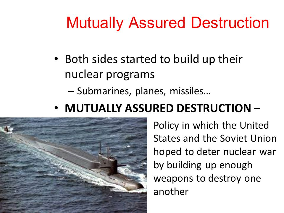 Mutually Assured Destruction Both sides started to build up their nuclear programs – Submarines, planes, missiles… MUTUALLY ASSURED DESTRUCTION – Policy in which the United States and the Soviet Union hoped to deter nuclear war by building up enough weapons to destroy one another