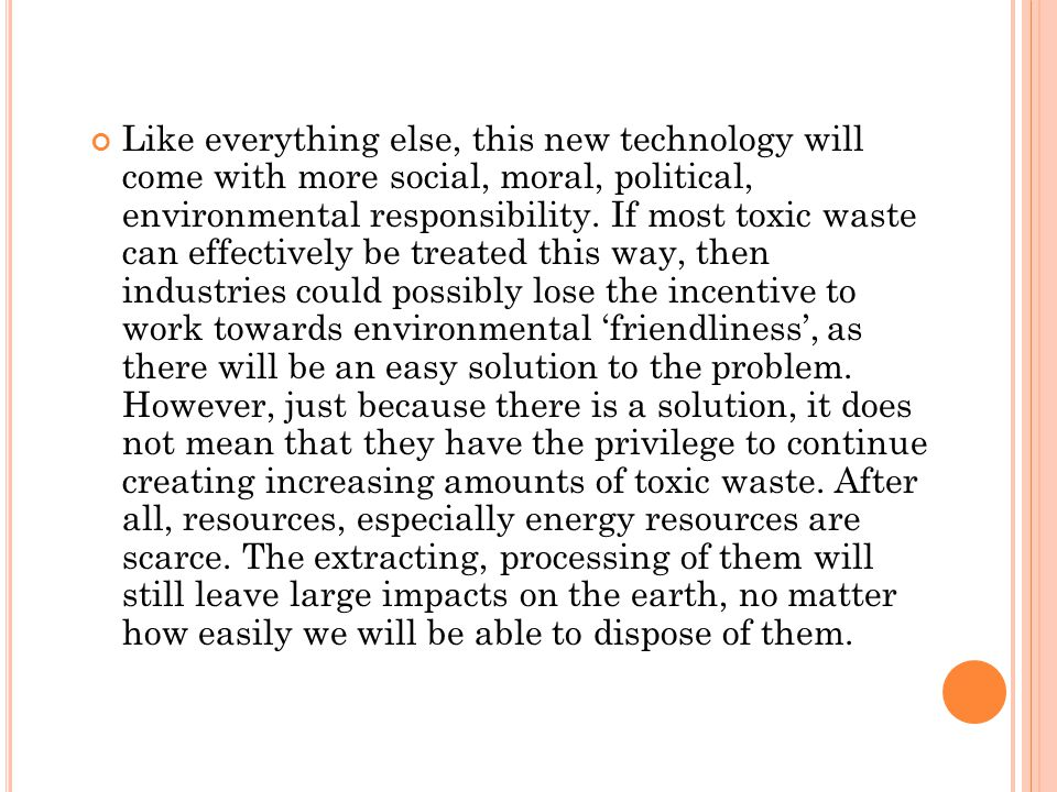 Like everything else, this new technology will come with more social, moral, political, environmental responsibility. If most toxic waste can effectiv
