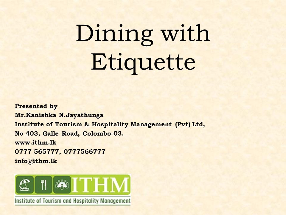 Dining with Etiquette Presented by Mr.Kanishka N.Jayathunga Institute of Tourism & Hospitality Management (Pvt) Ltd, No 403, Galle Road, Colombo-03.