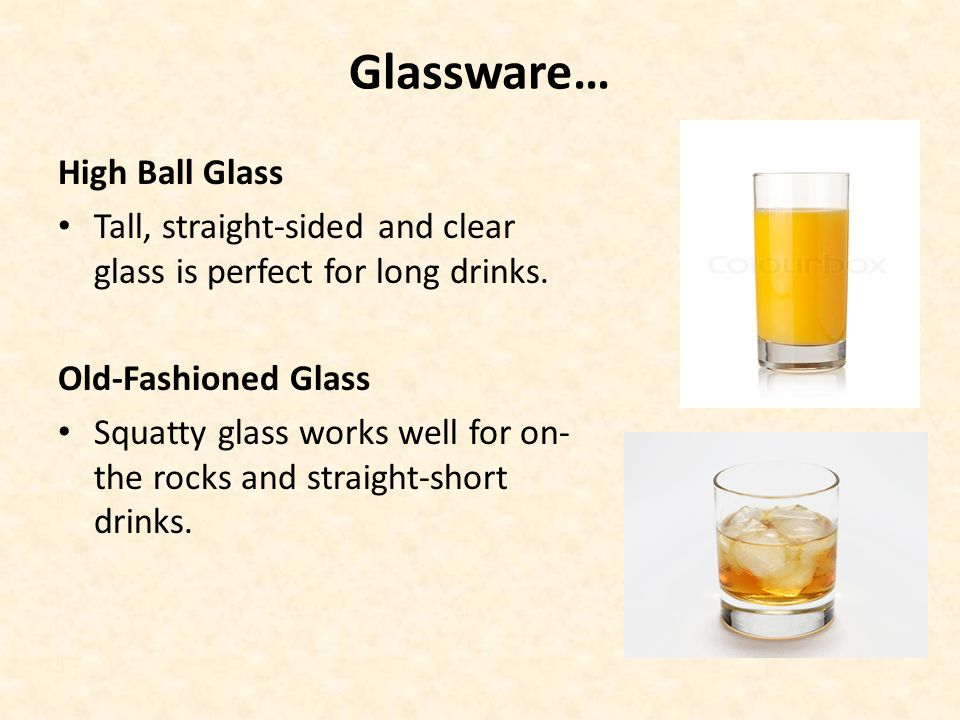 Glassware… High Ball Glass Tall, straight-sided and clear glass is perfect for long drinks. Old-Fashioned Glass Squatty glass works well for on- the r