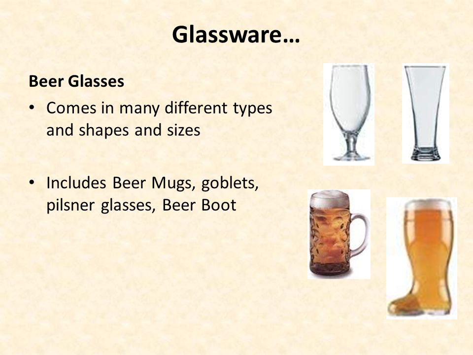 Glassware… Beer Glasses Comes in many different types and shapes and sizes Includes Beer Mugs, goblets, pilsner glasses, Beer Boot