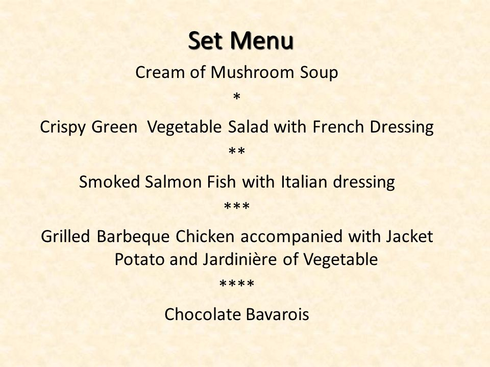 Set Menu Set Menu Cream of Mushroom Soup * Crispy Green Vegetable Salad with French Dressing ** Smoked Salmon Fish with Italian dressing *** Grilled Barbeque Chicken accompanied with Jacket Potato and Jardinière of Vegetable **** Chocolate Bavarois