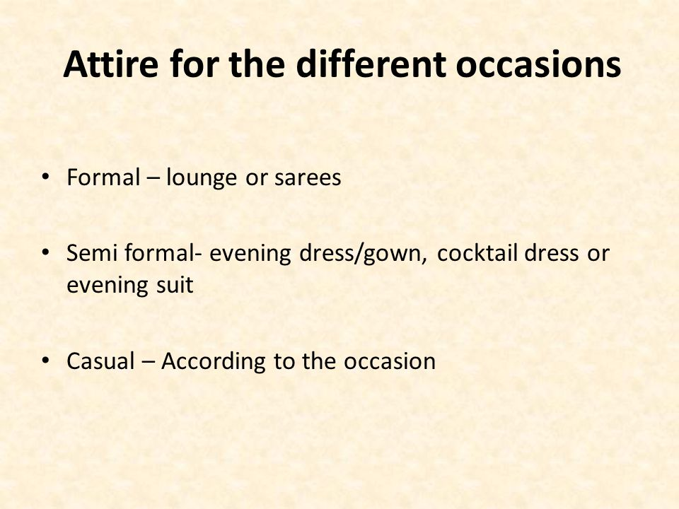 Attire for the different occasions Formal – lounge or sarees Semi formal- evening dress/gown, cocktail dress or evening suit Casual – According to the