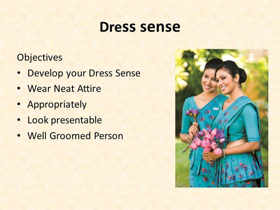 Dre ss sense Objectives Develop your Dress Sense Wear Neat Attire Appropriately Look presentable Well Groomed Person