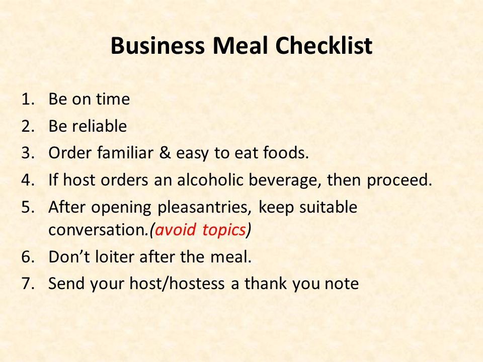 Business Meal Checklist 1.Be on time 2.Be reliable 3.Order familiar & easy to eat foods.