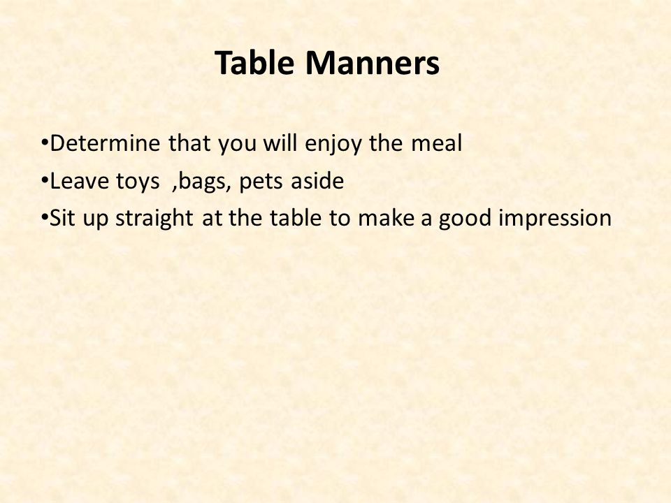 Table Manners Determine that you will enjoy the meal Leave toys,bags, pets aside Sit up straight at the table to make a good impression