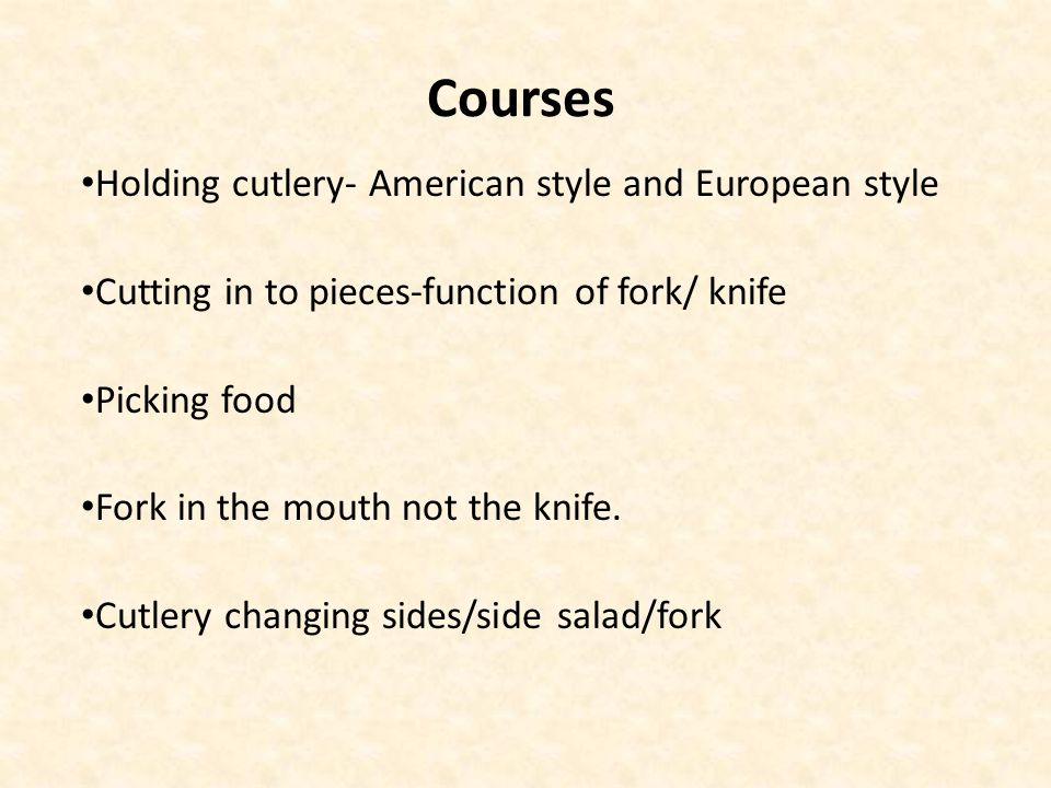 Courses Holding cutlery- American style and European style Cutting in to pieces-function of fork/ knife Picking food Fork in the mouth not the knife.