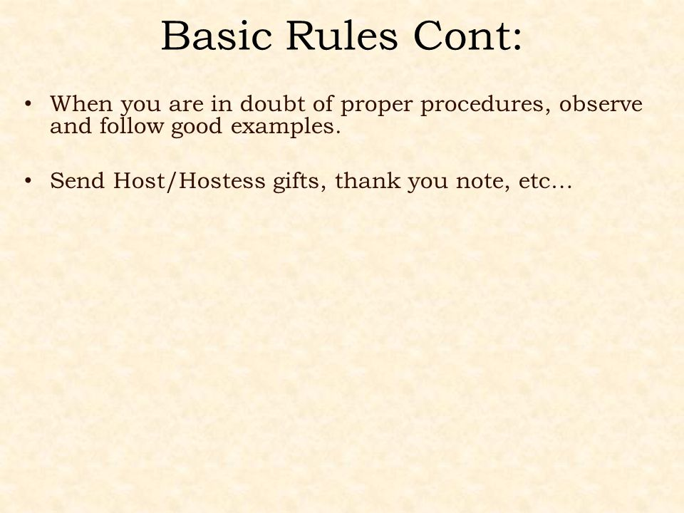 Basic Rules Cont: When you are in doubt of proper procedures, observe and follow good examples. Send Host/Hostess gifts, thank you note, etc…