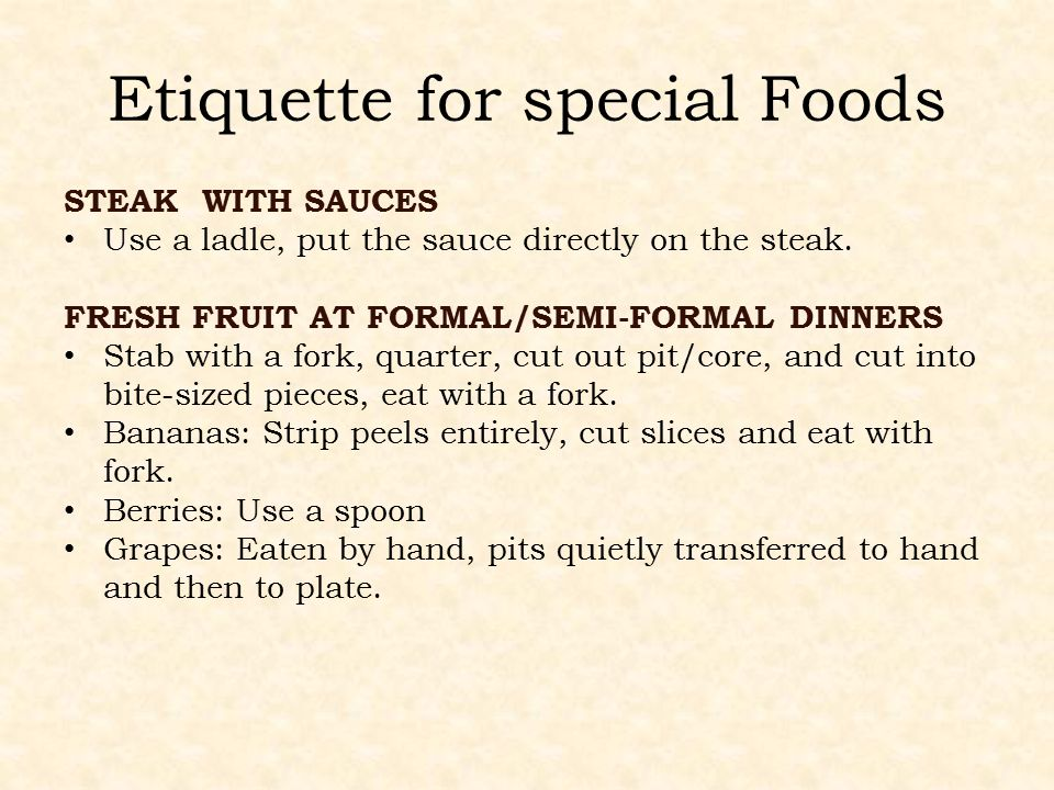 Etiquette for special Foods STEAK WITH SAUCES Use a ladle, put the sauce directly on the steak. FRESH FRUIT AT FORMAL/SEMI-FORMAL DINNERS Stab with a