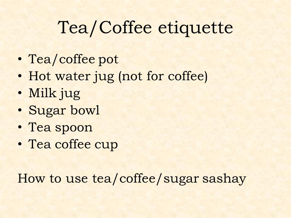 Tea/Coffee etiquette Tea/coffee pot Hot water jug (not for coffee) Milk jug Sugar bowl Tea spoon Tea coffee cup How to use tea/coffee/sugar sashay