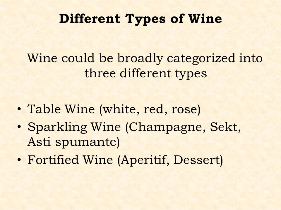 Different Types of Wine Wine could be broadly categorized into three different types Table Wine (white, red, rose) Sparkling Wine (Champagne, Sekt, As