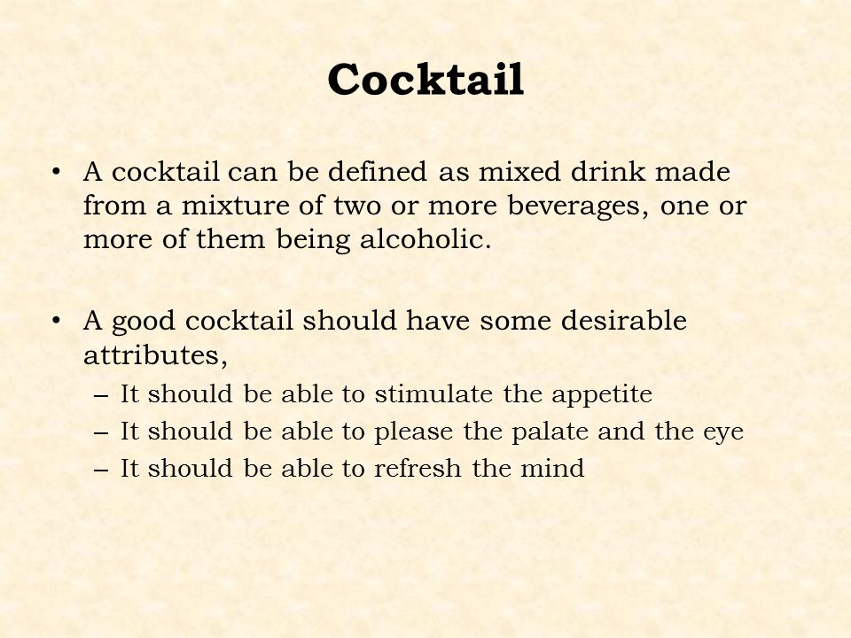 Cocktail A cocktail can be defined as mixed drink made from a mixture of two or more beverages, one or more of them being alcoholic.