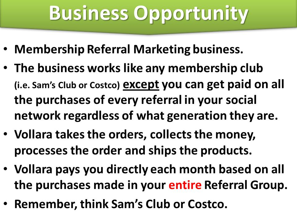 Membership Referral Marketing business. The business works like any membership club (i.e. Sam's Club or Costco) except you can get paid on all the pur