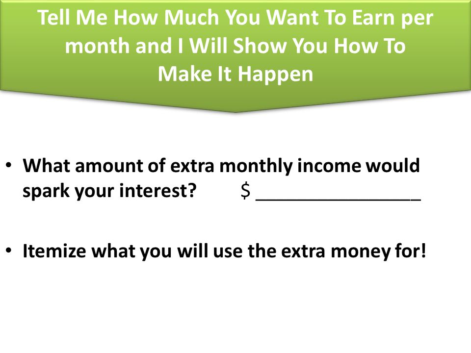Tell Me How Much You Want To Earn per month and I Will Show You How To Make It Happen What amount of extra monthly income would spark your interest? $