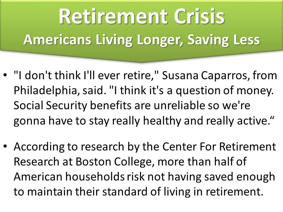 Retirement Crisis Americans Living Longer, Saving Less Retirement Crisis Americans Living Longer, Saving Less I don t think I ll ever retire, Susana Caparros, from Philadelphia, said.