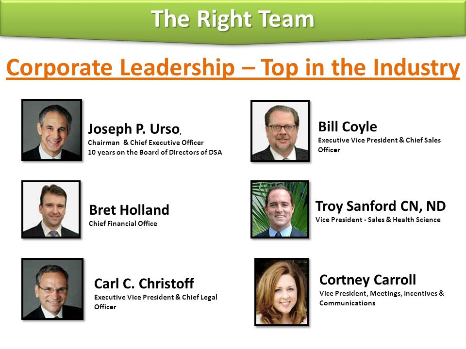 Corporate Leadership – Top in the Industry Joseph P. Urso, Chairman & Chief Executive Officer 10 years on the Board of Directors of DSA Bill Coyle Exe