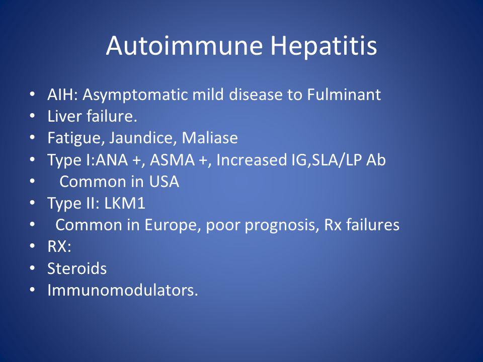 Autoimmune Hepatitis AIH: Asymptomatic mild disease to Fulminant Liver failure. Fatigue, Jaundice, Maliase Type I:ANA +, ASMA +, Increased IG,SLA/LP A