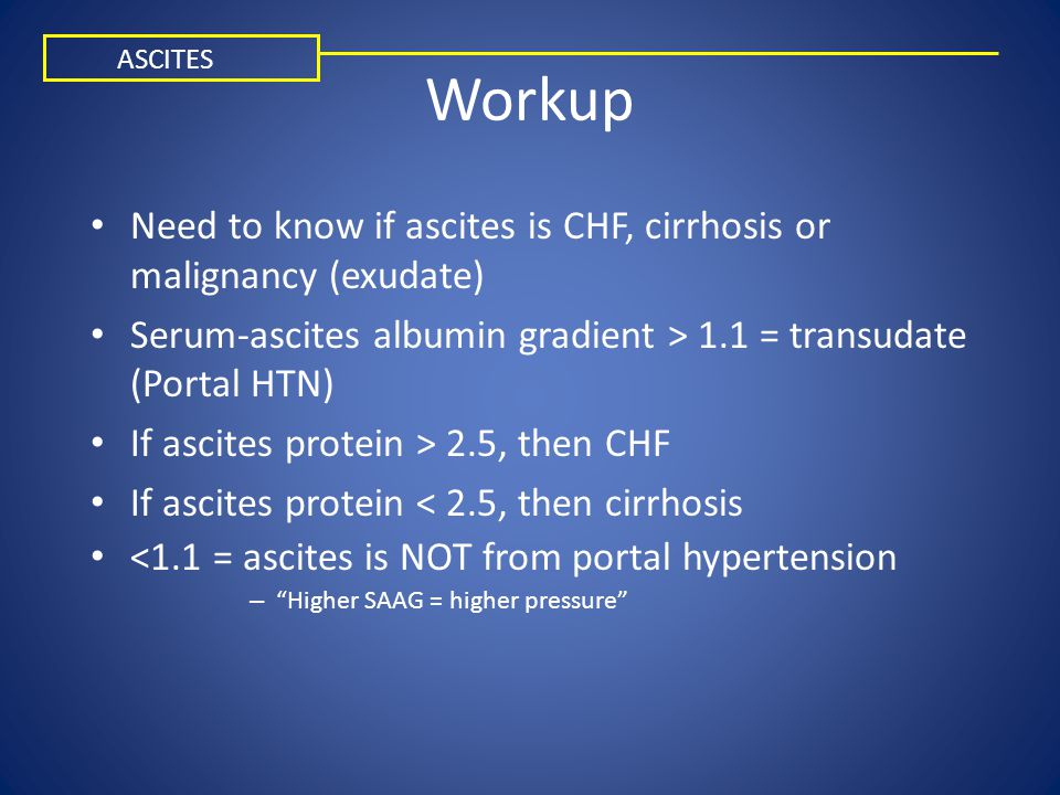 Workup Need to know if ascites is CHF, cirrhosis or malignancy (exudate) Serum-ascites albumin gradient > 1.1 = transudate (Portal HTN) If ascites pro