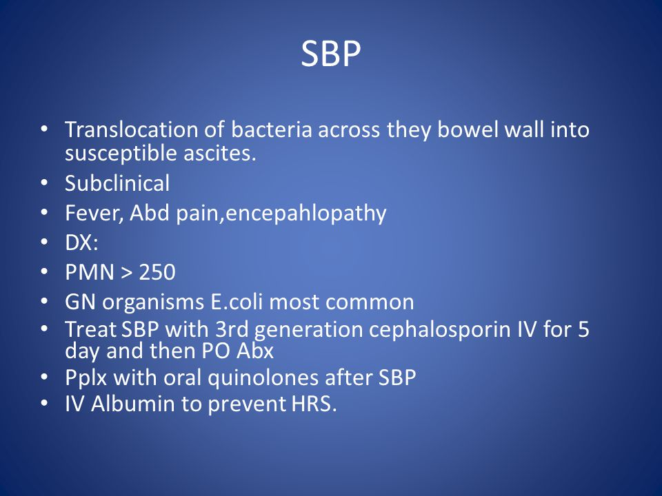 SBP Translocation of bacteria across they bowel wall into susceptible ascites. Subclinical Fever, Abd pain,encepahlopathy DX: PMN > 250 GN organisms E