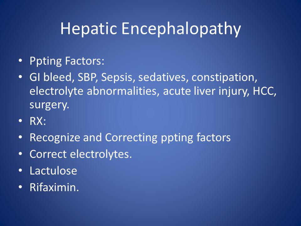 Hepatic Encephalopathy Ppting Factors: GI bleed, SBP, Sepsis, sedatives, constipation, electrolyte abnormalities, acute liver injury, HCC, surgery.