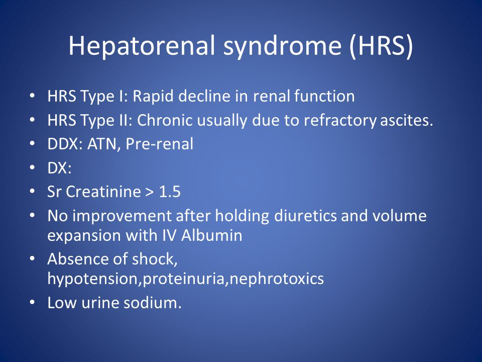 Hepatorenal syndrome (HRS) HRS Type I: Rapid decline in renal function HRS Type II: Chronic usually due to refractory ascites. DDX: ATN, Pre-renal DX: