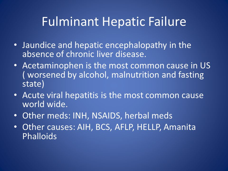 Fulminant Hepatic Failure Jaundice and hepatic encephalopathy in the absence of chronic liver disease. Acetaminophen is the most common cause in US (