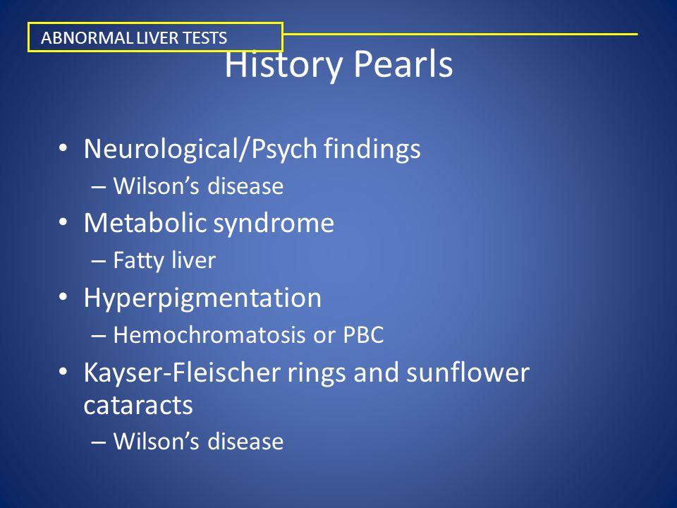 History Pearls Neurological/Psych findings – Wilson's disease Metabolic syndrome – Fatty liver Hyperpigmentation – Hemochromatosis or PBC Kayser-Fleis