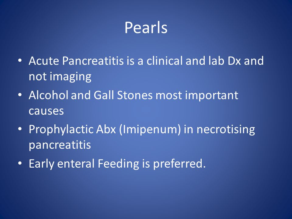 Pearls Acute Pancreatitis is a clinical and lab Dx and not imaging Alcohol and Gall Stones most important causes Prophylactic Abx (Imipenum) in necrot
