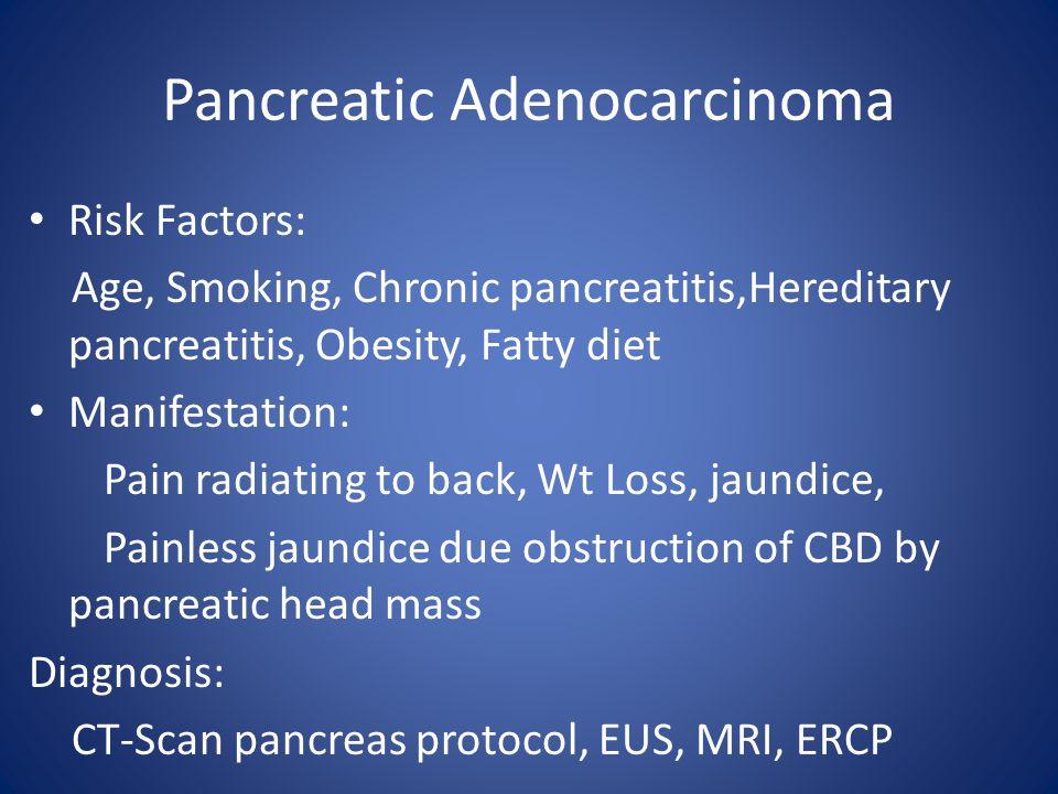 Pancreatic Adenocarcinoma Risk Factors: Age, Smoking, Chronic pancreatitis,Hereditary pancreatitis, Obesity, Fatty diet Manifestation: Pain radiating to back, Wt Loss, jaundice, Painless jaundice due obstruction of CBD by pancreatic head mass Diagnosis: CT-Scan pancreas protocol, EUS, MRI, ERCP