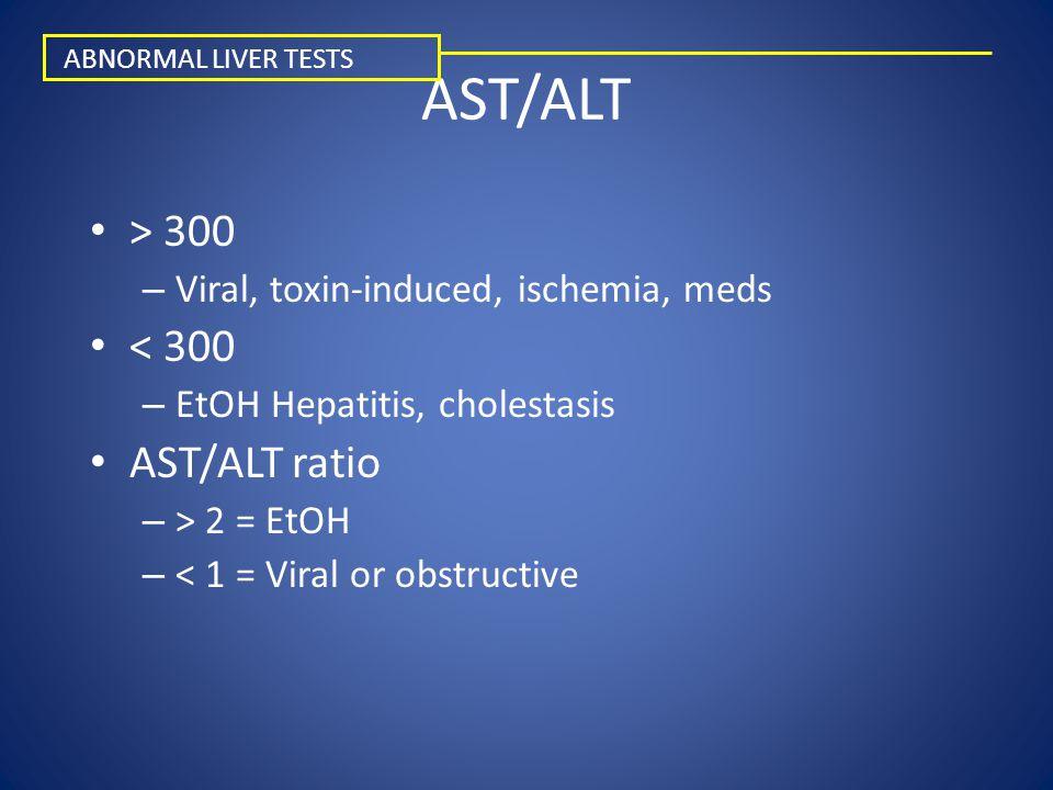 AST/ALT > 300 – Viral, toxin-induced, ischemia, meds < 300 – EtOH Hepatitis, cholestasis AST/ALT ratio – > 2 = EtOH – < 1 = Viral or obstructive ABNORMAL LIVER TESTS