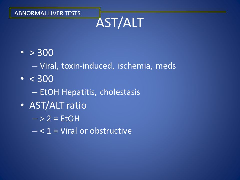 AST/ALT > 300 – Viral, toxin-induced, ischemia, meds < 300 – EtOH Hepatitis, cholestasis AST/ALT ratio – > 2 = EtOH – < 1 = Viral or obstructive ABNOR