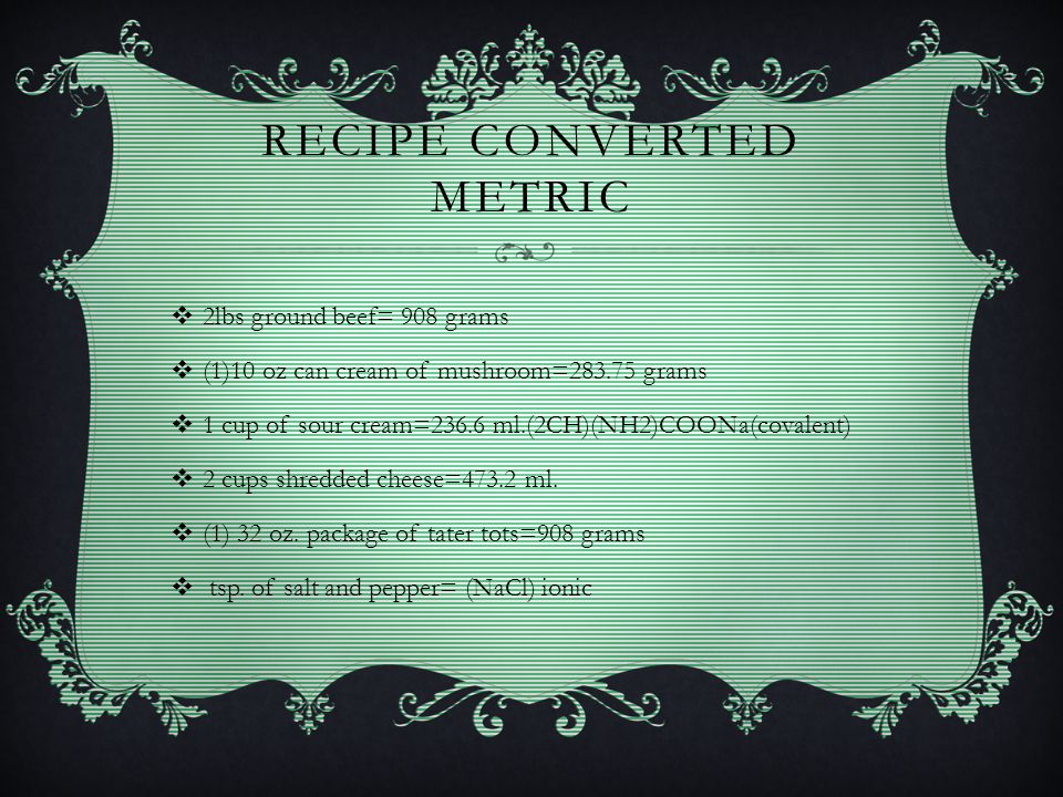 RECIPE CONVERTED METRIC  2lbs ground beef= 908 grams  (1)10 oz can cream of mushroom=283.75 grams  1 cup of sour cream=236.6 ml.(2CH)(NH2)COONa(cov