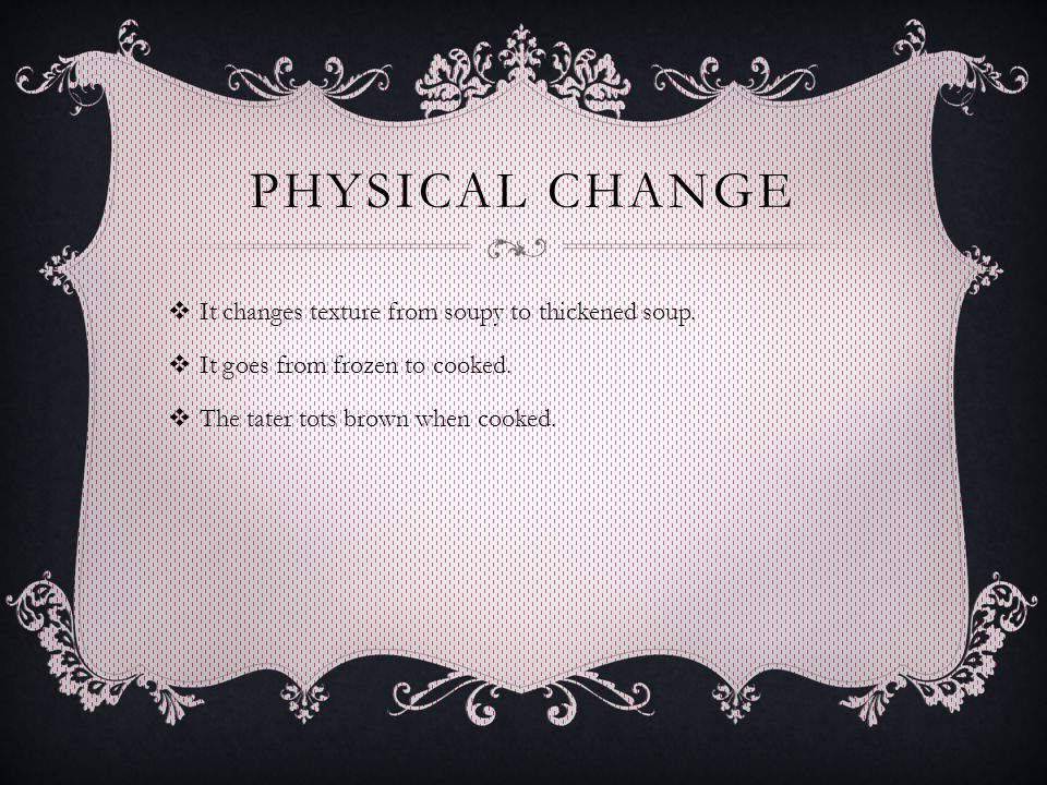 PHYSICAL CHANGE  It changes texture from soupy to thickened soup.  It goes from frozen to cooked.  The tater tots brown when cooked.