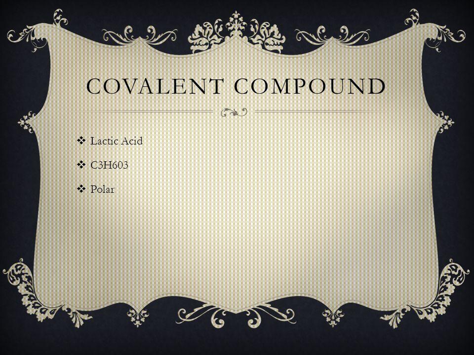 COVALENT COMPOUND  Lactic Acid  C3H603  Polar