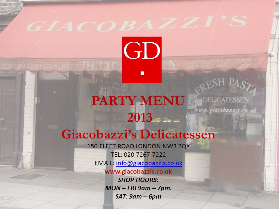 PARTY MENU 2013 Giacobazzi's Delicatessen 150 FLEET ROAD LONDON NW3 2QX TEL: 020 7267 7222 EMAIL: info@giacobazzis.co.ukinfo@giacobazzis.co.uk www.giacobazzis.co.uk SHOP HOURS: MON – FRI 9am – 7pm.