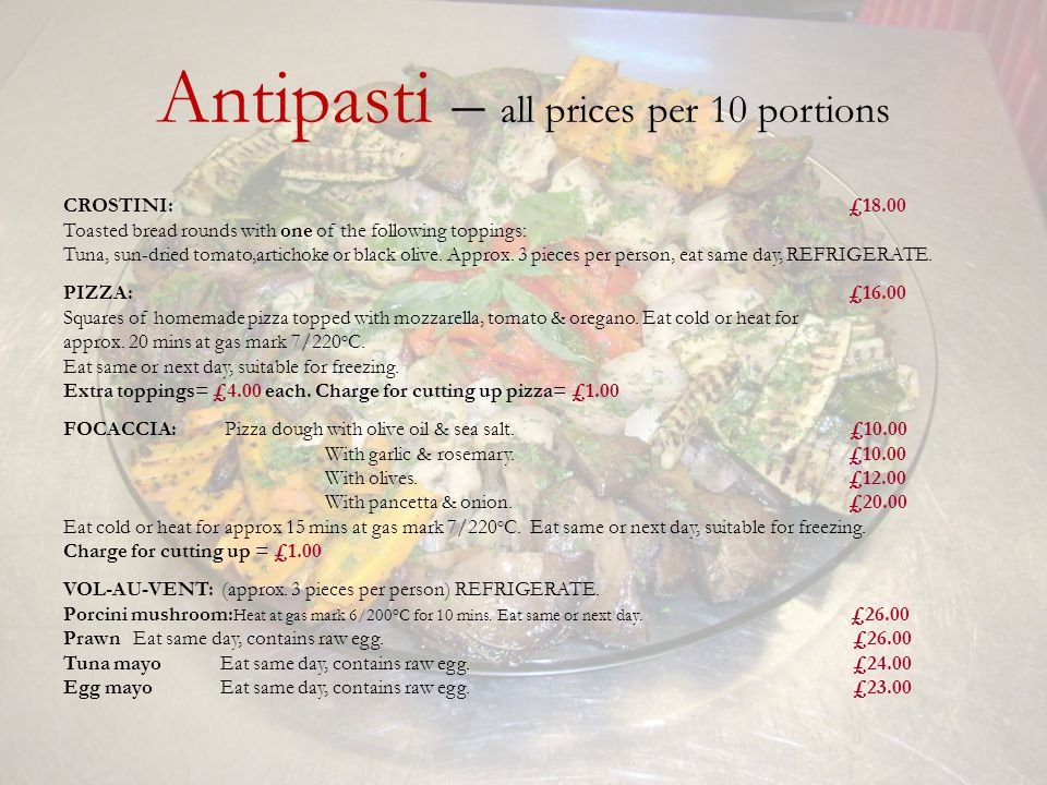Antipasti – all prices per 10 portions CROSTINI: £18.00 Toasted bread rounds with one of the following toppings: Tuna, sun-dried tomato,artichoke or black olive.