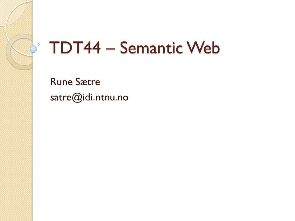 TDT44 – Semantic Web Rune Sætre satre@idi.ntnu.no