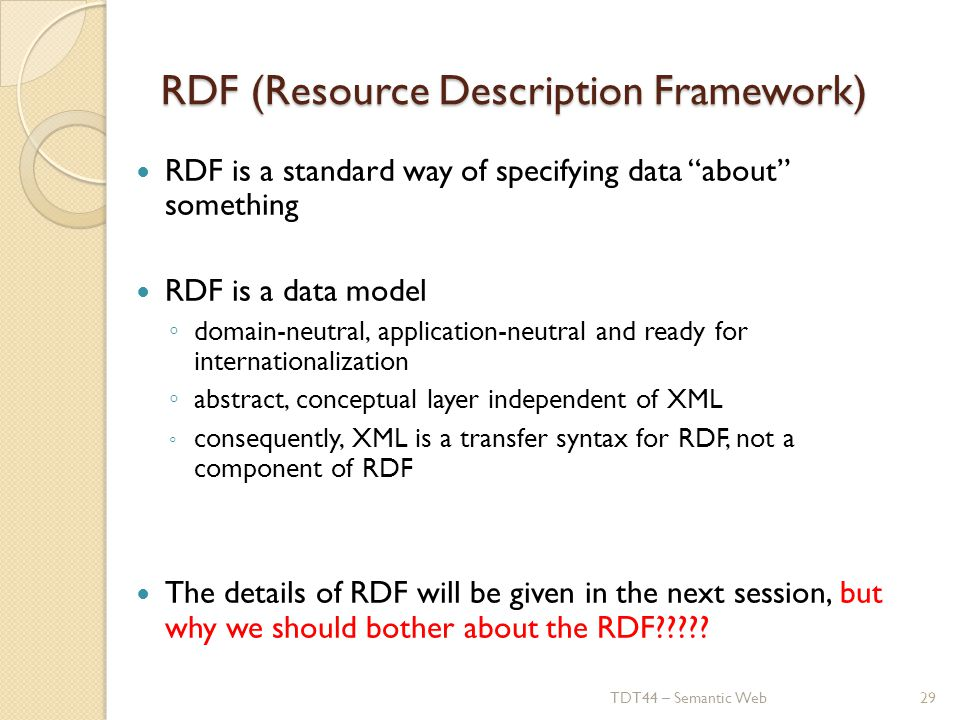 RDF (Resource Description Framework) RDF is a standard way of specifying data about something RDF is a data model ◦ domain-neutral, application-neutral and ready for internationalization ◦ abstract, conceptual layer independent of XML ◦ consequently, XML is a transfer syntax for RDF, not a component of RDF The details of RDF will be given in the next session, but why we should bother about the RDF .
