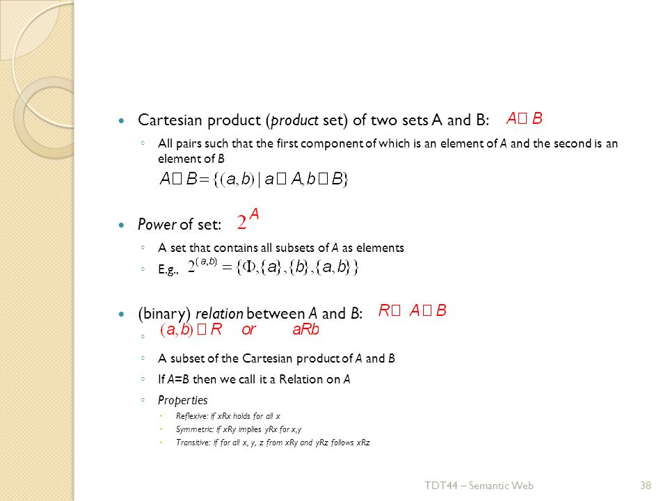 Cartesian product (product set) of two sets A and B: ◦ All pairs such that the first component of which is an element of A and the second is an element of B Power of set: ◦ A set that contains all subsets of A as elements ◦ E.g., (binary) relation between A and B: ◦ ◦ A subset of the Cartesian product of A and B ◦ If A=B then we call it a Relation on A ◦ Properties  Reflexive: if xRx holds for all x  Symmetric: if xRy implies yRx for x,y  Transitive: if for all x, y, z from xRy and yRz follows xRz TDT44 – Semantic Web38