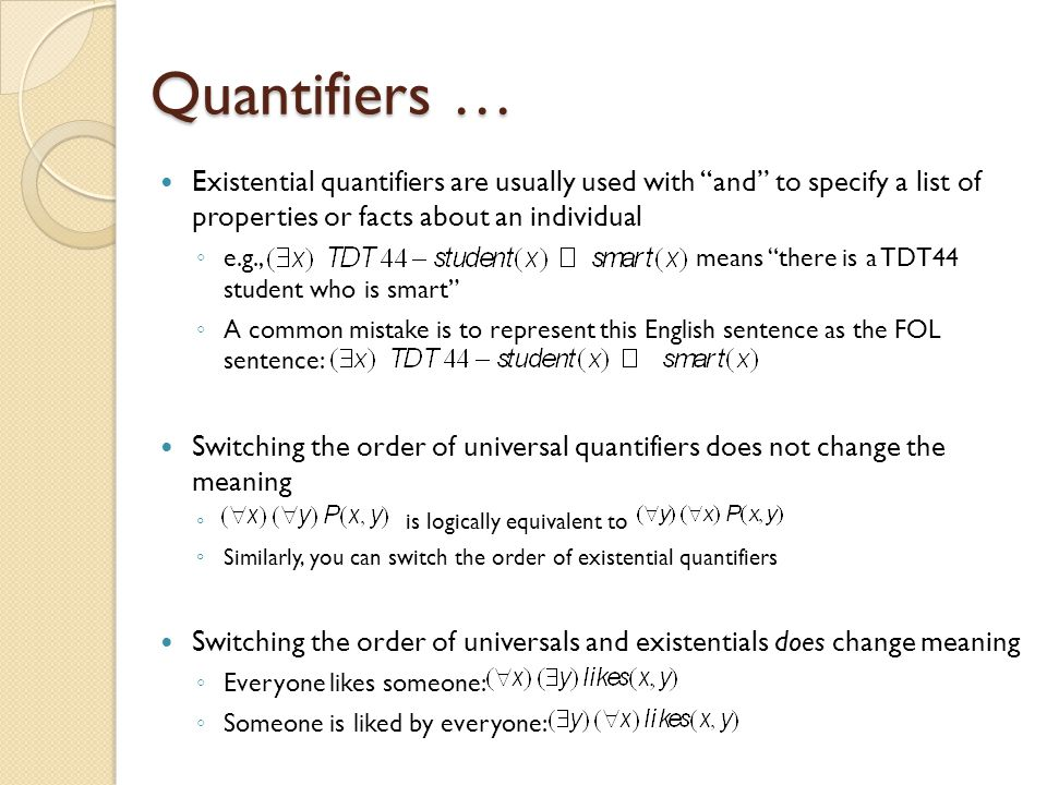 Quantifiers … Existential quantifiers are usually used with and to specify a list of properties or facts about an individual ◦ e.g., means there is a TDT44 student who is smart ◦ A common mistake is to represent this English sentence as the FOL sentence: Switching the order of universal quantifiers does not change the meaning ◦ is logically equivalent to ◦ Similarly, you can switch the order of existential quantifiers Switching the order of universals and existentials does change meaning ◦ Everyone likes someone: ◦ Someone is liked by everyone: