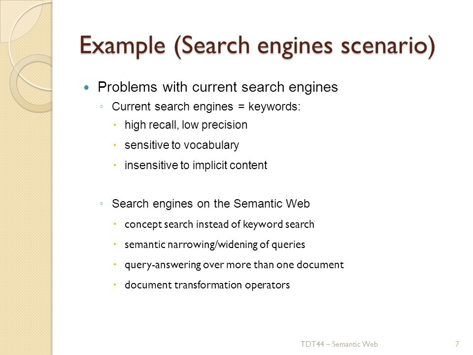 Example (Search engines scenario) Problems with current search engines ◦ Current search engines = keywords:  high recall, low precision  sensitive to vocabulary  insensitive to implicit content ◦ Search engines on the Semantic Web  concept search instead of keyword search  semantic narrowing/widening of queries  query-answering over more than one document  document transformation operators TDT44 – Semantic Web7