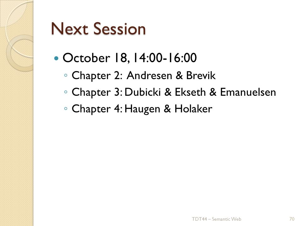 Next Session October 18, 14:00-16:00 ◦ Chapter 2: Andresen & Brevik ◦ Chapter 3: Dubicki & Ekseth & Emanuelsen ◦ Chapter 4: Haugen & Holaker TDT44 – Semantic Web70