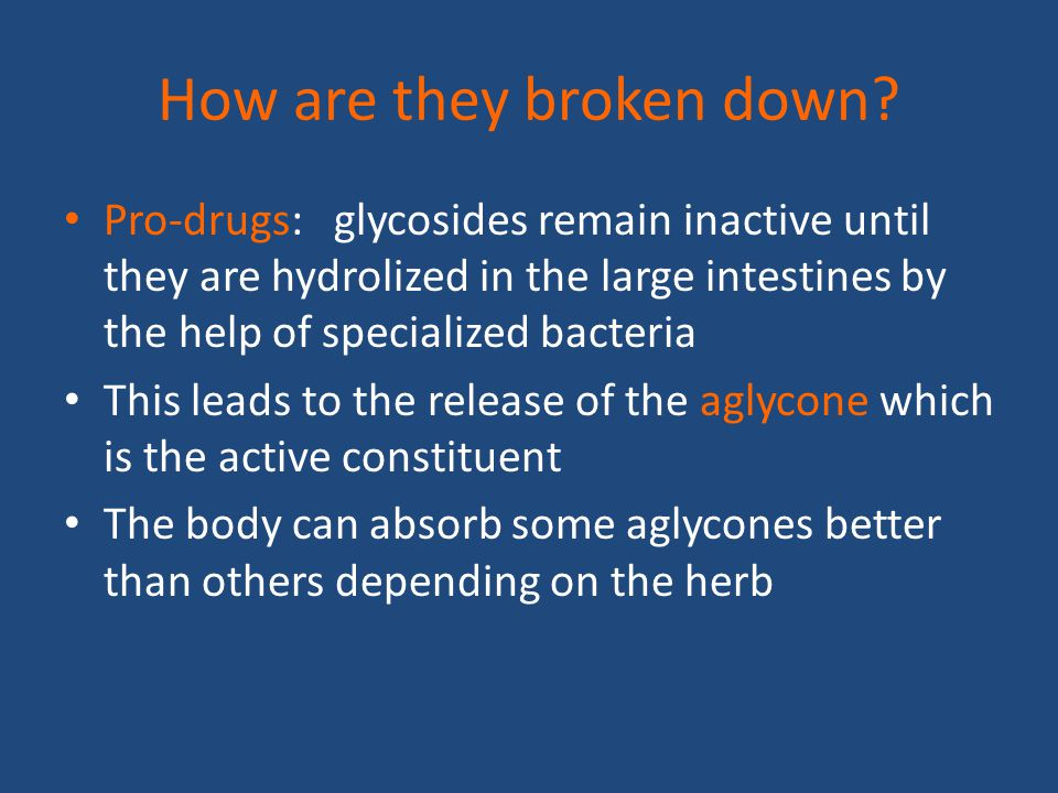 How are they broken down? Pro-drugs: glycosides remain inactive until they are hydrolized in the large intestines by the help of specialized bacteria